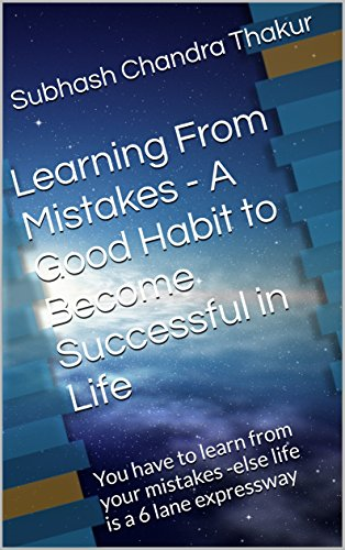 Learning From Mistakes - A Good Habit to Become Successful in Life: You have to learn from your mistakes -else life is a 6 lane expressway (English Edition)