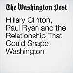 Hillary Clinton, Paul Ryan and the Relationship That Could Shape Washington | Robert Costa,Philip Rucker