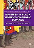 Madness in Black Women's Diasporic Fictions: Aesthetics of Resistance (Gender and Cultural Studies in Africa and the Diaspora)