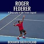 Roger Federer: A Biography of the Tennis Legend | Benjamin Southerland