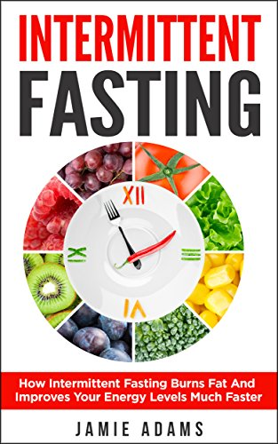 Intermittent Fasting: How Intermittent Fasting Burns Fat And Improves Your Energy Levels Much Faster (Intermittent Fasting, Weight Loss, Fasting For Beginners) by [Adams, Jamie]