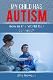 My Child Has Autism: How in the World Do I Connect?