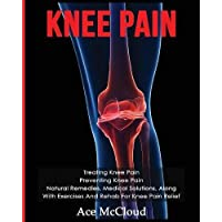 Knee Pain: Treating Knee Pain: Preventing Knee Pain: Natural Remedies, Medical Solutions, Along with Exercises and Rehab for Knee Pain Relief (Exercises and Treatments for Rehabbing and Healing)