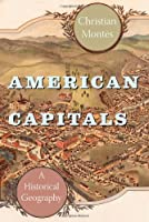 American Capitals: A Historical Geography Front Cover