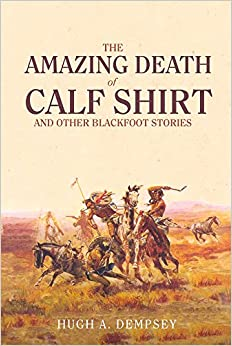 The Amazing Death of Calf Shirt and Other Blackfoot Stories: Three Hundred Years of Blackfoot History