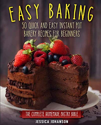 Easy Baking: 50 Quick And Easy Instant Pot Bakery Recipes For Beginners. The Complete Homemade Pastry Bible