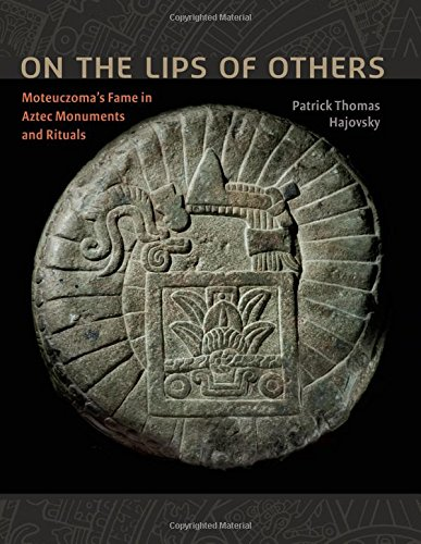 On the Lips of Others: Moteuczoma's Fame in Aztec Monuments and Rituals (Recovering Languages and Literacies of the Americas) by University of Texas Press
