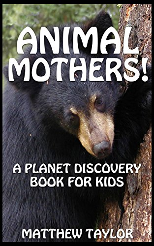 Animal Mothers!: A Planet Discovery Book for Kids (Planet Discovery Books for Kids 5) by [Taylor, Matthew]