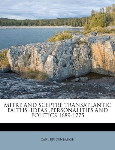 MITRE AND SCEPTRE TRANSATLANTIC FAITHS, IDEAS ,PERSONALITIES,AND POLITICS 1689-1775