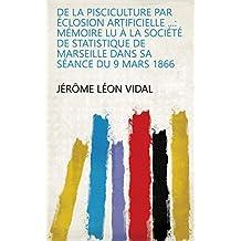De la pisciculture par éclosion artificielle ...: Mémoire lu à la Société de statistique de Marseille dans sa séance du 9 mars 1866 (French Edition)