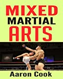 Mixed Martial Arts: Learn How to Use Mixed Martial Arts SAFELY and Effectively and get MAXIMUM Results in the Shortest Possible Time