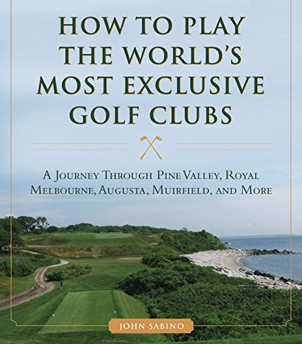 How to Play the World's Most Exclusive Golf Clubs: A Journey through Pine Valley, Royal Melbourne, Augusta, Muirfield, and More (Club Country Valley)