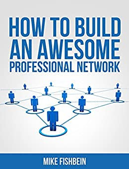 How to Build an Awesome Professional Network: Meet New People and Build Relationships with Business Networking (Relationship Building and Making Connections Book 1) by [Fishbein, Mike]