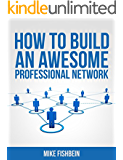 How to Build an Awesome Professional Network: Meet New People and Build Relationships with Business Networking (Relationship Building and Making Connections Book 1)