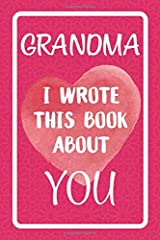 Grandma I Wrote This Book About You: Fill In The Blank Book For What You Love About Grandma. Perfect For Grandma's Birthday, Mother's Day, Christmas Or Just To Show Grandma You Love Her! Paperback