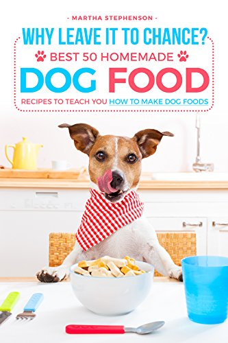 Why Leave It to Chance?: Best 50 Homemade Dog Food Recipes to Teach You How to Make Dog Foods (Beneful Dog Food Coupons)