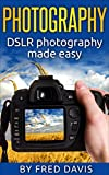 Photography: DSLR photography made easy: (DSLR, beginner's guide, simple tips, photography, digital, portrait, photoshop)