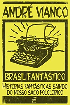 Brasil Fantástico - Histórias fantásticas saindo do nosso saco folclórico por [Vianco, André]