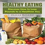Healthy Eating: Discover How to Lose Pounds To a Healthier You | Oliver Rosano