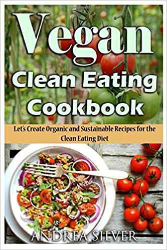 Vegan clean eating cookbook lets create organic and sustainable vegan clean eating cookbook lets create organic and sustainable recipes for the clean eating diet volume 1 andrea silver vegan cookbooks amazon forumfinder