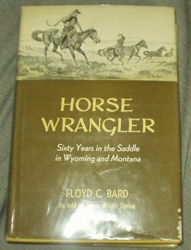 60s Wrangler - HORSE WRANGLER - Sixty Years in the Saddle in Wyoming and Montana