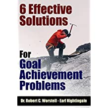6 Effective Solutions for Goal Achievement Problems (How to Completely Change Your Life Book 10)