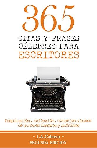 365 Citas Y Frases Célebres Para Escritores Inspiración Reflexión Consejos Y Humor De Autores Famosos Y Anónimos Spanish Edition