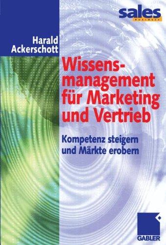 Wissensmanagement für Marketing und Vertrieb: Kompetenz steigern und Märkte erobern (German Edition)