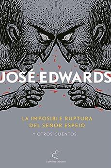 La imposible ruptura del señor Espejo y otros cuentos (Spanish Edition) by [José Edwards]