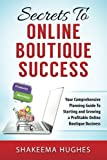 Secrets To Online Boutique Success: Your Comprehensive Planning Guide To Starting and Growing a Profitable Online Boutique Business