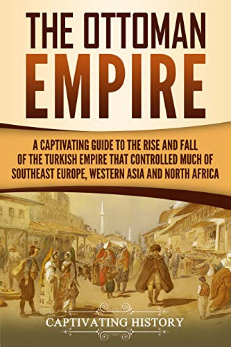 Fall Turkey - The Ottoman Empire: A Captivating Guide to the Rise and Fall of the Turkish Empire and its Control Over Much of Southeast Europe, Western Asia, and North Africa