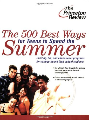 The 500 Best Ways for Teens to Spend the Summer: Learn About Programs for College Bound High School Students (College Admissions Guides)