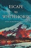 ESCAPE to WHITEHORSE: A Mac Hurstwood Thriller (Volume 1)