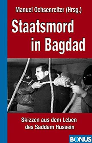Staatsmord in Bagdad: Saddam Hussein am Galgen. Seine Kriege, seine Taten und Untaten. Die Rolle der USA. Der Siegerprozeß