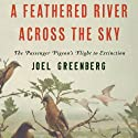 A Feathered River Across the Sky: The Passenger Pigeon's Flight to Extinction Audiobook by Joel Greenberg Narrated by Andy Caploe