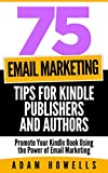 75 Email Marketing Tips for Kindle Publishers and Authors: Promote Your Kindle Book Using the Power of Email Marketing