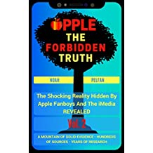 Apple, The Forbidden Truth: The Shocking Reality Hidden By Apple Fanboys And The Media REVEALED Vol. 2