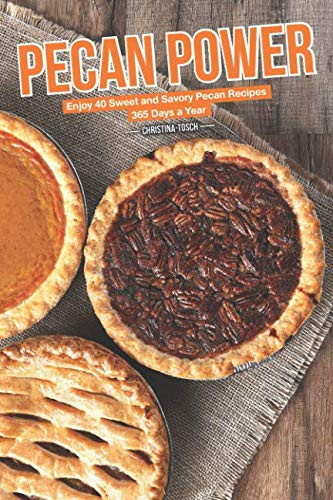Pecan Power: Enjoy 40 Sweet and Savory Pecan Recipes – 365 Days a Year by Christina Tosch
