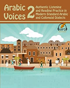 Arabic Voices 2: Authentic Listening and Reading Practice in Modern Standard Arabic and Colloquial Dialects (Volume 2)