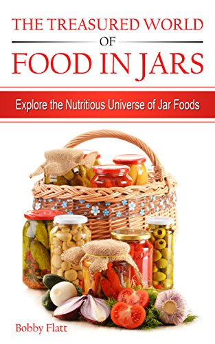 The Treasured World of Food in Jars: Explore the Nutritious Universe of Jar Foods by [Flatt, Bobby]