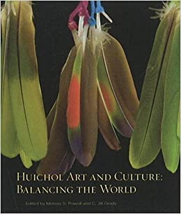 Huichol Art and Culture: Balancing the World: Featuring the Robert M. Zingg Collection of the Museum of Indian Arts and Culture