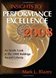 Insights to Performance Excellence 2008 : An Inside Look at the 2008 Baldrige Award Criteria, Blazey, Mark L., 0873897285