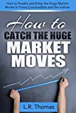 How to Catch the Huge Market Moves: How to Predict and Enter the Big Market Moves in Forex,Commodities and the Indices.