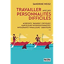 Travailler avec des personnalités difficiles: Agressifs, bavards, critiques, harceleurs, intrusifs, pinailleurs, réfractaires, saboteurs... (French Edition)