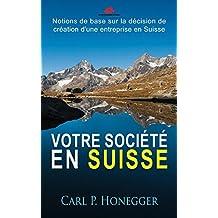 Votre société en Suisse: Notions de base sur la décision de création d'une entreprise en Suisse. (French Edition)