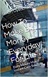How To Make Big Money Everyday For Life: Daily Money Maker Instant Cash Solution
