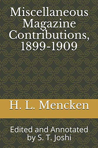 Miscellaneous Magazine Contributions, 1899-1909: Edited and Annotated by S. T. Joshi (Collected Essays and Journalism of H. L. Mencken)