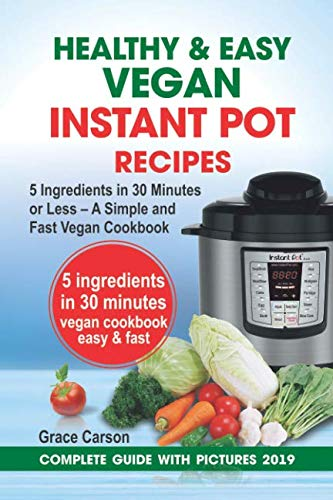 Healthy and Easy Vegan Instant Pot Recipes: 5 Ingredients in 30 Minutes or Less – A Simple and Fast Vegan Cookbook (vegetarian cookbook,instant pot recipe,pressure cooker recipes) by Grace Carson
