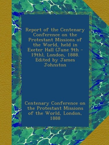 Read Online Report of the Centenary Conference on the Protestant Missions of the World, held in Exeter Hall (June 9th - 19th), London, 1888. Edited by James Johnston pdf epub