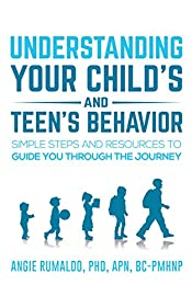 Understanding your Child's and Teen's Behavior: Simple Steps and Resources to Guide You Through the Journey